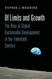 Of Limits and Growth: The Rise of Global Sustainable Development in the Twentieth Century