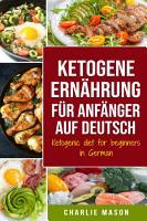 Ketogene Ern  hrung f  r Anf  nger auf Deutsch  Ketogenic diet for beginners in German  Mit den nat  rlichen Prozessen Ihres K  rpers schnell abnehmen PDF