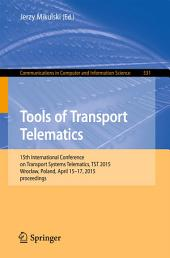 Tools of Transport Telematics: 15th International Conference on Transport Systems Telematics, TST 2015, Wrocław, Poland, April 15-17, 2015. Selected Papers