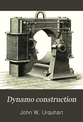 Dynamo Construction: A Practical Handbook for the Use of Engineer-constructors and Electricians-in-charge, Embracing Framework Building, Field Magnet and Armature Winding and Grouping, Compounding, &c.; with Examples of Leading English, American, and Continental Dynamos and Motors