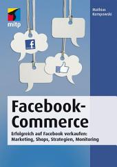 Facebook-Commerce: Erfolgreich auf Facebook verkaufen: Marketing, Shops, Strategien, Monitoring
