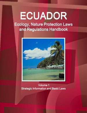 Ecuador Ecology  Nature Protection Laws and Regulations Handbook Volume 1 Strategic Information and Basic Laws PDF