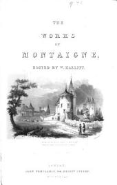 The Complete Works of Michael de Montaigne: Comprising the Essays (translated by Cotton), the Letters, the Journey Into Germany and Italy : Now First Translated : a Life, by the Editor : Notes from All the Commentators : the Critical Opinions of Eminent Authors on Montaigne : the Éloges of MM. Jay and Villemain : a Bibliographical Notice of All the Editions, and Copious Indexes