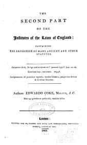 The Second Part of the Institutes of the Laws of England: Containing the Exposition of Many Ancient and Other Statutes, Volume 1