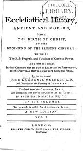 An Ecclesiastical History Antient and Modern from the Birth of Christ to the Beginning of the Present Century, in which the Rise, Progress, and Variations of Church Power are Considered in Their Connexion with the State of Learning and Philosophy and the Political History of Europe During that Period: Volume 1