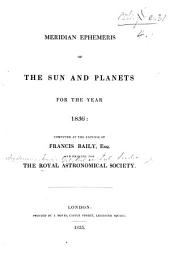 Meridian Ephemeris of the Sun and Planets for the year 1836: computed at the expense of F. Baily and printed for the Royal Astronomical Society