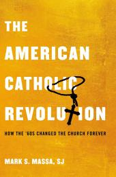 The American Catholic Revolution: How the Sixties Changed the Church Forever