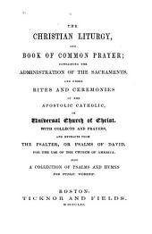 The Christian liturgy, and Book of common prayer: containing the administration of the sacraments, and other rites and ceremonies of the apostolic catholic, or universal church of Christ. With collects and prayers, and extracts from the Psalter, or Psalms of David. For the use of the Church of America. Also a collection of Psalms and hymns for public worship