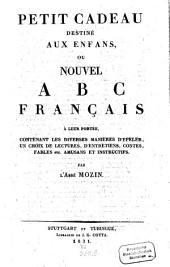 Petit cadeau destiné aux enfans: ou nouvel ABC Français à leur portée, contenant les diverses manières d'épeler, un choix de lectures, d'entretiens, contes, fables ... amusans et instructifs