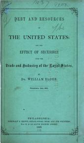 Debt and Resources of the United States: And the Effect of Secession Upon the Trade and Industry of the Loyal States