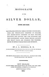 A Monograph of the Silver Dollar: Good and Bad. Illustrated with Facsimile Figures ... Including the Genuine, the Low Standard, and the Counterfeit: Giving Their Weight, Quality and Exact Value ...