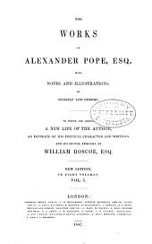The Works of Alexander Pope, Esq., with Notes and Illustrations, by Himself and Others. To which are Added, a New Life of the Author, an Estimate of His Poetical Character and Writings, and Occasional Remarks by William Roscoe, Esq: Volume 1