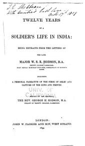 Twelve Years of a Soldier's Life in India: Being Extracts from the Letters of the Late Major W.S.R. Hodson ; Including a Personal Narrative of the Siege of Deldi and Capture of the King and Princes