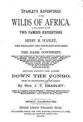 Stanley's Adventures in the Wilds of Africa: A Full Account of the Famous Expeditions of Henry M. Stanley, the Fearless and Peerless Explorer of the Dark Continent. Including Stanley's Final Journey Down the Congo, from Its Headwaters to the Ocean