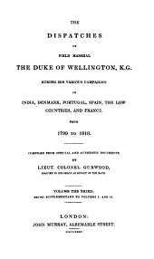 The Dispatches of Field Marshal the Duke of Wellington, K. G. During His Various Campaigns in India, Denmark, Portugal, Spain, the Low Countries and France from 1799 to 1818: Being supplementary to volumes I. and II.