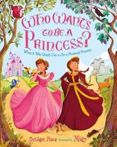 Who Wants to Be a Princess?: What It Was Really Like to Be a Medieval Princess