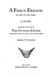 A Fool's Errand: By One of the Fools; the Famous Romance of American History... To which is Added, by the Same Author, Part II. The Invisible Empire: a Concise Review of the Epoch on which the Tale is Based. With Many Thrilling Personal Narratives and Startling Facts of Life at the South, Never Before Narrated for the General Reader. All Fully Authenticated, Parts 1-2