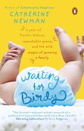 Waiting for Birdy: A Year of Frantic Tedium, Improbable Grace, and the Wild Magic of Growinga Family