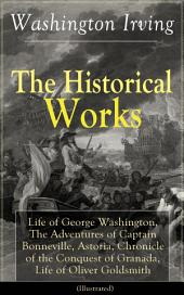 The Historical Works of Washington Irving: Life of George Washington, The Adventures of Captain Bonneville, Astoria, Chronicle of the Conquest of Granada, Life of Oliver Goldsmith (Illustrated): From the Prolific American Writer, Biographer and Historian, Author of Voyages of Christopher Columbus, Lives of Mahomet and His Successors, Legend of Sleepy Hollow and Rip Van Winkle