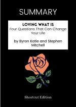 SUMMARY - Loving What Is: Four Questions That Can Change Your Life By Byron Katie And Stephen Mitchell