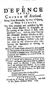 A defence of the Church of Scotland. Being some remarks, by way of query, on three sermons. The first preached ... by Mr. John Currie ... at the opening of the Synod of Fife, 26th September 1732. And the other two by Mr. Ebenezer Erskine ... one of them before the Synod of Perth and Stirling in October 10th, and the other ... in June 4th, 1732, etc