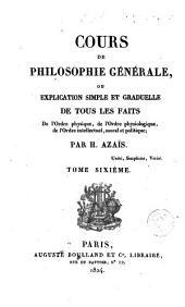 Cours de philosophie générale ou, Explication simple et graduelle de tous les faits de l'orde physique, de l'ordre physiologique, de l'ordre intellectuel, moral et politique, 6