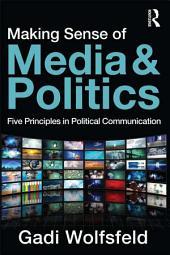 Making Sense of Media and Politics: Five Principles in Political Communication