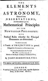 The Elements of Astronomy, ... Demonstrated Upon the Mathematical Principles of the Newtonian Philosophy. ... To which is Annexed, a Treatise of Projection in General. ... The Whole Translated from the French ... by J. Robertson. ... With Additions ... Communicated by the Author