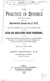 The Practice in Divorce (New South Wales): Being the Matrimonial Causes Act of 1873, and the Amending Acts Up to the Present Time, and the Rules and Regulations Issued Thereunder, with References to the English Acts and Rules; Also the Reported Decisions of the Divorce Court and an Appendix of Cases Not Contained in the N.S.W. Digests ...