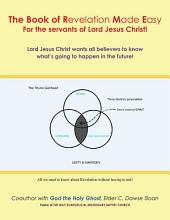 The Book of Revelation Made Easy For the servants of Lord Jesus Christ!: Lord Jesus Christ wants all believers to know what's going to happen in the future!