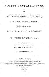 Hortus Cantabrigiensis, Or, A Catalogue of Plants, Indigenous and Exotic, Cultivated in the Botanic Garden, Cambridge