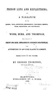 Prison Life and Reflections, Or, A Narrative of the Arrest, Trial, Conviction, Imprisonment, Treatment, Observations, Reflections, and Deliverance of Work, Burr, and Thompson: Who Suffered an Unjust and Cruel Imprisonment in Missouri Penitentiary for Attempting to Aid Some Slaves to Liberty