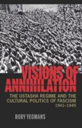Visions of Annihilation: The Ustasha Regime and the Cultural Politics of Fascism, 1941-1945