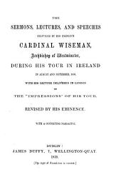 The sermons, lectures, and speeches delivered by His Eminence Cardinal N. Wiseman, during his tour in Ireland 1858: With a connecting narrative