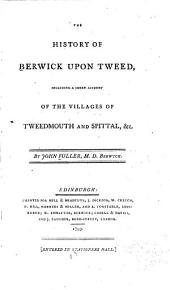 The History of Berwick Upon Tweed: Including a Short Account of the Villages of Tweedmouth and Spittal, &c