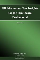 Glioblastomas: New Insights for the Healthcare Professional: 2013 Edition