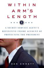 Within Arm s Length  A Secret Service Agent s Definitive Inside Account of Protecting the President PDF
