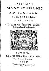 Ivsti LipsI Manvdvctionis ad stoicam philosophiam libri tres: L. Annæo Senecæ aliisque scriptoribus illustrandis