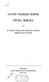 Augusti Welhelmi Zumptii, studia romana sive de selectis antiquitatum romanarum capitibus commentationes quattuor