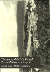 The Centennial of the United States Military Academy at West Point, New York. 1802-1902 ...