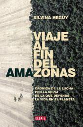 Viaje al fin del Amazonas: Crónica de la lucha por la selva de la que depende la vida en el Planeta