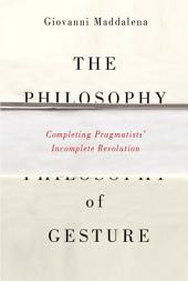 The Philosophy of Gesture: Completing Pragmatists' Incomplete Revolution