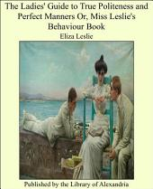 The Ladies' Guide to True Politeness and Perfect Manners Or, Miss Leslie's Behaviour Book