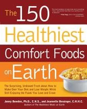 The 150 Healthiest Comfort Foods on Earth: The Surprising, Unbiased Truth About How to Make Over Your Diet and Lose Weight While Still Enjoying