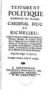Testament politique d'Armand du Plessis cardinal, duc de Richelieu: Pair et grand amiral de France, premier ministre du conseil d'etat sous le régne de Loüis XIII ..