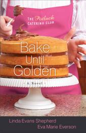 Bake Until Golden (The Potluck Catering Club Book #3): A Novel
