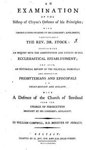 An Examination of the Bishop of Cloyne's Defence of His Principles: With Observations on Some of His Lordship's Apologists, Particularly the Rev. Dr. Stock: Containing an Inquiry Into the Constitution and Effects of Our Ecclesiastical Establishment; ... By William Campbell, ...
