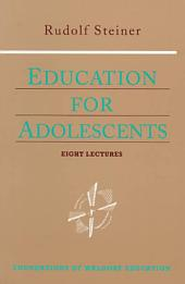 Education for Adolescents: Eight Lectures Given to the Teachers of the Stuttgart Waldorf School, June 12-19, 1921