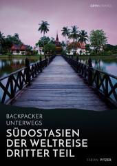 Backpacker unterwegs: Südostasien - Der Weltreise dritter Teil: Thailand, Laos, China, Vietnam, Kambodscha und Myanmar: Thailand, Laos, China, Vietnam, Kambodscha und Myanmar