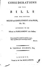 Considerations on the Bills for the Better Relief and Employment of the Poor: &c.&c.&c. Intended to be Offered to Parliament this Session. By Thomas Gilbert, Esq, Volume 3